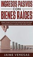 Ingresos Pasivos con Bienes Raíces: Cómo crear fuentes de ingreso que generan dinero mientras duermes con bienes raíces