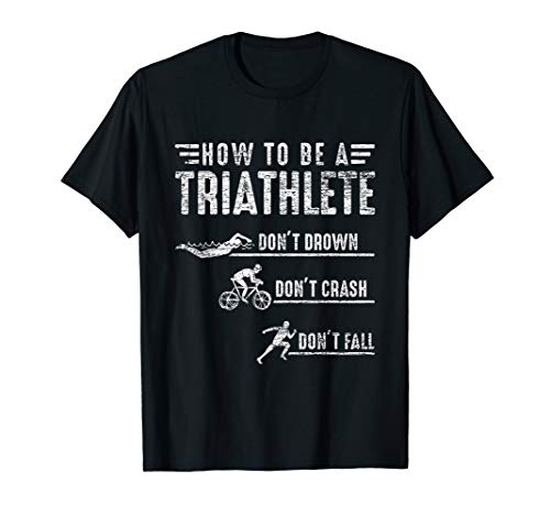 How To Be A Triathlete Gift Idea Swim Bike Run Triathlon T-Shirt