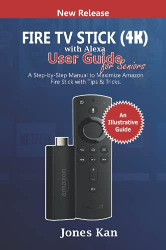 Fire TV Stick (4K) with Alexa User Guide for Seniors: A Step-By-Step Manual to Maximize Amazon Fire Stick with Tips & Tricks