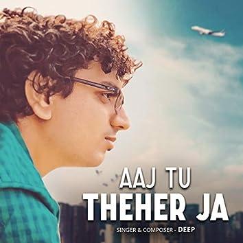 Aaj Tu Theher Ja