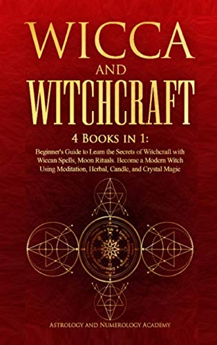 Wicca and Witchcraft: 4 Books in 1: Beginner's Guide to Learn the Secrets of Witchcraft with Wiccan Spells, Moon Rituals. Become a Modern Witch Using Meditation, Herbal, Candle, and Crystal Magic