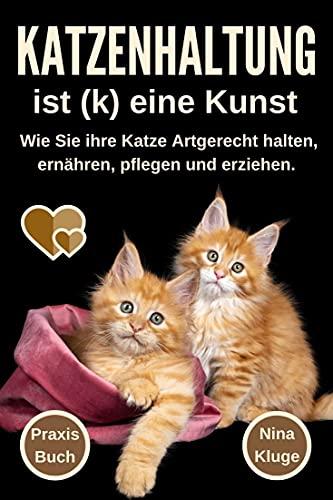Katzenhaltung : Katzenhaltung ist (k) eine Kunst. Wie Sie ihre Katze Artgerecht halten. Katzenpflege - Katzenernährung - Katzensprache - Katzengesundheit - Katzenerziehung - Wohnungskatzen