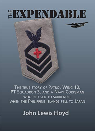 The Expendable: The true story of Patrol Wing 10, PT Squadron 3, and a Navy Corpsman who refused to surrender when the Philippine Islands fell to Japan
