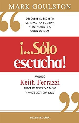 """Sólo escucha!"""": Descubre el secreto de impactar positiva y totalmente a quien quieras eBook : Goulston, Mark: Amazon.es: Libros"""