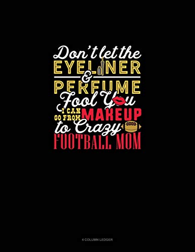 Don't Let The Eyeliner & Perfume Fool You I Can Go From Makeup To Crazy Football Mom: 4 Column Ledger