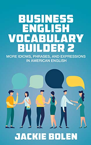Business English Vocabulary Builder 2: More Idioms, Phrases, and Expressions in American English...