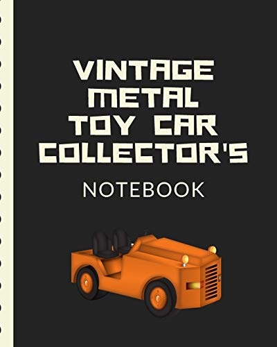 Vintage Metal Toy Car Collector's Notebook: Automotive Customization Collecting Journal | Buyers | Motor Sports | Vintage Vehicles | Trucks and Trains | Pressed Steel | Wind Up | Limited Edition