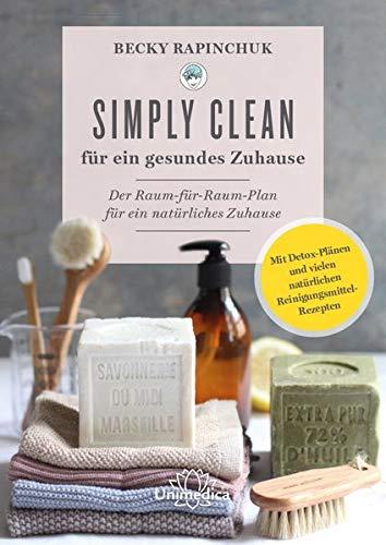 Simply Clean für ein gesundes Zuhause: Der Raum-für-Raum-Plan für ein natürliches Zuhause. Mit Detox-Plänen und vielen natürlichen Reinigungsmittel-Rezepten