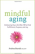 Mindful Aging: Embracing Your Life After 50 to Find Fulfillment, Purpose, and Joy