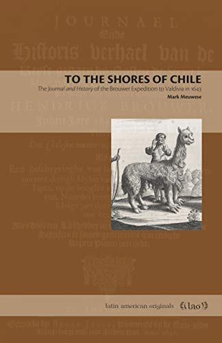 Meuwese, M: To the Shores of Chile: The Journal and History of the Brouwer Expedition to Valdivia in 1643 (Latin American Originals, Band 14)