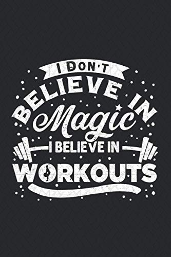 I Don't Believe In Magic I Believe In Workouts Gym Notebook: Notebook Journal for Bodybuilders, Workout Fitness Ruled Line Journal for Personal Trainers