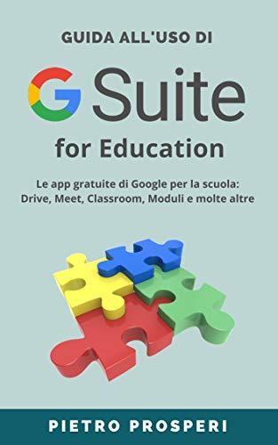 Guida all'uso di G SUITE for Education: Le app gratuite di Google per la scuola:...