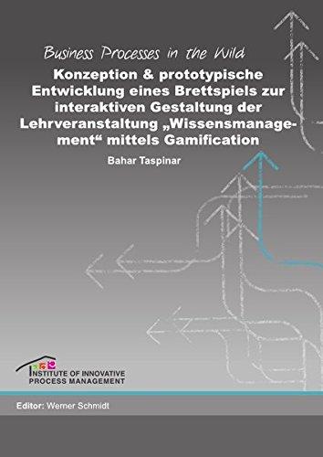 """Business Processes in the Wild / Konzeption und prototypische Entwicklung eines Brettspiels zur interaktiven Gestaltung der Lehrveranstaltung """"Wissensmanagement"""" mittels Gamification"""
