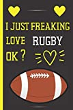 I Just Freaking Love Rugby Ok ?: Cute Blank Lined Notebook Journal - Perfect Gift For Rugby Lovers - Perfect Gift For Birthday & Chrismas & Thanksgiving '6x9' inch - 120 Pages -