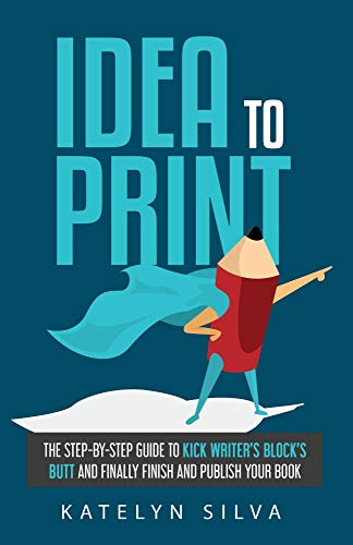 Idea to Print: The Step-By-Step Guide to Kick Writer's Block's Butt and Finally Finish and Publish Your Book (English Edition)