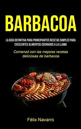 Barbacoa: La guía definitiva para principiantes Recetas simples para excelentes alimentos cocinados a la llama (Comenzó con las mejores recetas deliciosas de barbacoa) (Spanish Edition) download ebooks PDF Books