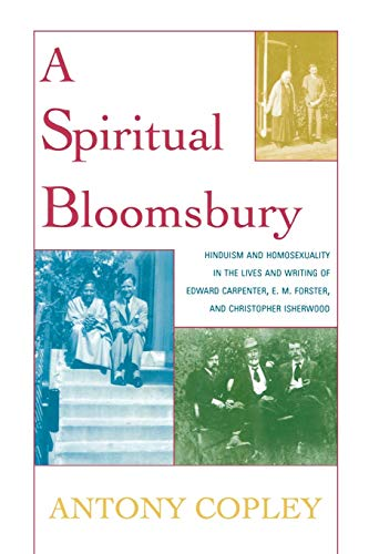 A Spiritual Bloomsbury: Hinduism and Homosexuality in the Lives and Writings of Edward Carpenter, E.M. Forster, and Chri