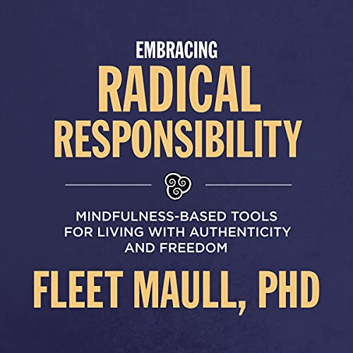 Embracing Radical Responsibility: Mindfulness-Based Tools for Creating a Life of Authenticity and Fr