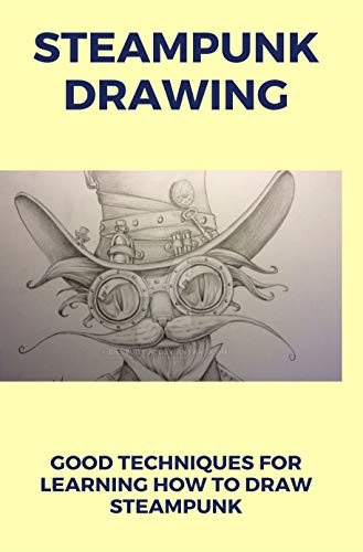 Steampunk Drawing: Good Techniques For Learning How to Draw Steampunk: Steampunk...