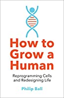 How to Grow a Human: Reprogramming Cells and Redesigning Life