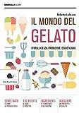 Il mondo del gelato. Storia, scienza, produzione, degustazione