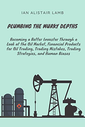 Plumbing the Murky Depths: Becoming a Better Investor Through a Look at the Oil Market, Financial Products for Oil Trading, Trading Mistakes, Trading Strategies, and Human Biases