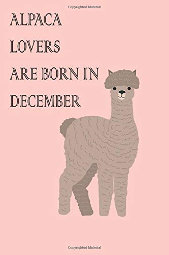 alpaca lovers are born in December: alpaca notebook/birthday gift journal, notebook of an animals lover: 6x9 with 120 lined blank pages gift for ... ,daughter,girls mom adult,kids,and loved one.