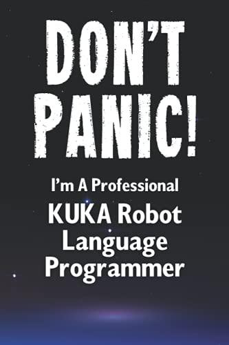 Don't Panic! I'm A Professional KUKA Robot Language Programmer: Customized Lined Notebook Journal Gift For A Qualified KUKA Robot Language Developer