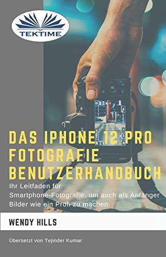 Das IPhone 12 Pro Fotografie Benutzerhandbuch: Ihr Leitfaden für Smartphone-Fotografie zum Fotografieren wie ein Profi auch als Anfänger