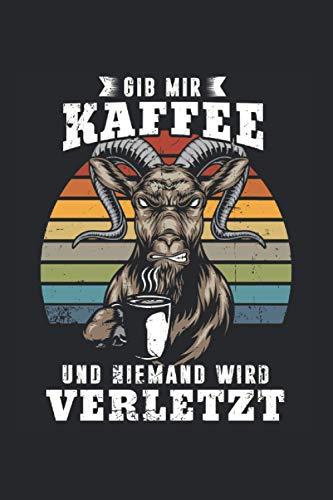 Gib Mir Kaffee Und Niemand Wird Verletzt: Gib Mir Kaffee & Ziege Notizbuch 6'x9' Morgenmuffel Geschenk für Montag & Koffein