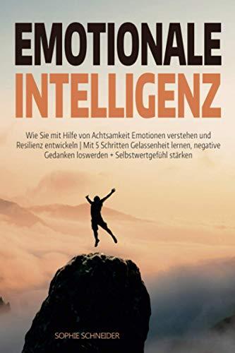 Emotionale Intelligenz: Wie Sie mit Hilfe von Achtsamkeit Emotionen verstehen und Resilienz entwickeln | Mit 5 Schritten Gelassenheit lernen, negative Gedanken loswerden + Selbstwertgefühl steigern