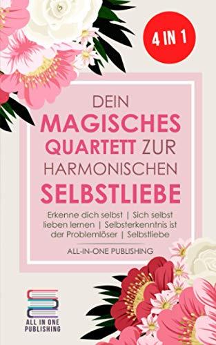 Dein magisches Quartett zur harmonischen Selbstliebe: Erkenne Dich selbst   Sich selbst lieben lernen   Selbsterkenntnis ist der Problemlöser   Selbstliebe