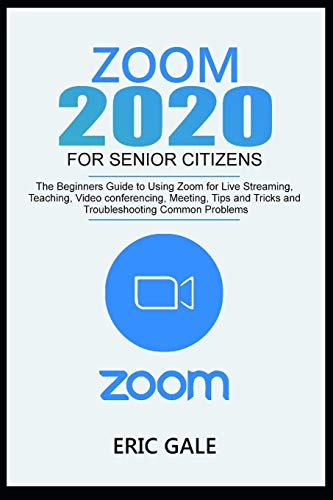ZOOM 2020 FOR SENIOR CITIZENS: The Beginners Guide to Using Zoom for Live Streaming, Teaching, Video Conferencing, Meeting, Tips & Tricks, and Troubleshooting Common Problems.