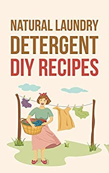 Natural Laundry Detergent DIY Recipes: Make Your Own Healthier And Organic Laundry Detergent by [Mel Jones]