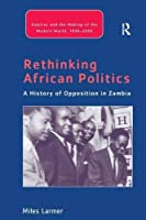 Rethinking African Politics: A History of Opposition in Zambia (Empires and the Making of the Modern World, 1650-2000) by Miles Larmer(2016-09-04)