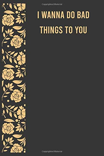 I wanna do bad things to you: Notebook Journal for Women Men, Funny Naughty Gift for Him Her, Dirty Adult Gift for Boyfriend Girlfriend Husband Wife ... Valentine's Day Gag Gift For Couples Lovers