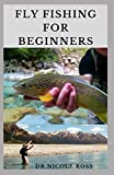 FLY FISHING FOR BEGINNERS: Fly Fishing Tips and Tricks for Beginners and Everything You Need To Know To Become An Expert Fly Fisher