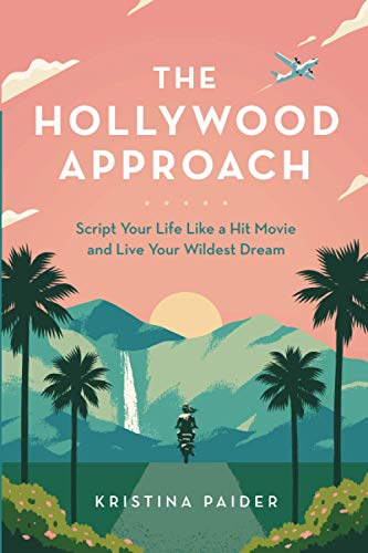 The Hollywood Approach: Script Your Life Like a Hit Movie and Live Your Wildest Dream