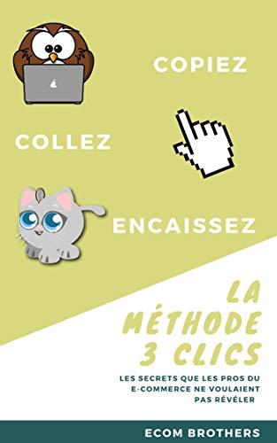 Couverture du livre La Méthode 3 Clics: Copiez, Collez, Encaissez. Gagner de l'argent sur Internet n'aura jamais été aussi simple !: STOP aux Dropshipping, Shopify, Blog, Site Internet, Affiliation Amazon !