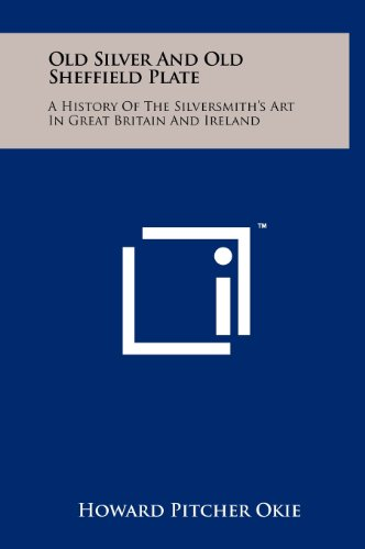 Old Silver And Old Sheffield Plate: A History Of The Silversmith's Art In Great Britain And Ireland