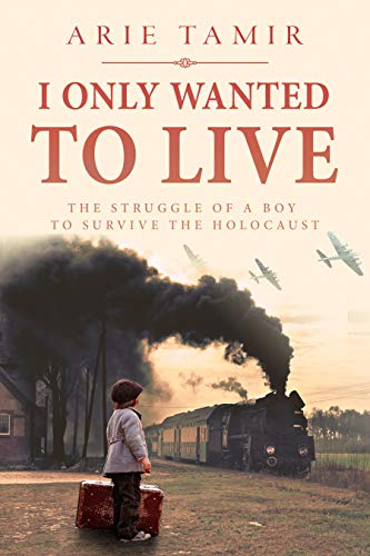 I Only Wanted to Live: A WW2 Young Jewish Boy Holocaust Survival True Story (World War II Survivor Memoir) by [Arie Tamir, Batya Jerenberg]