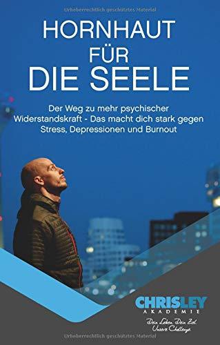 Hornhaut für die Seele: Der Weg zu mehr psychischer Widerstandskraft - Das macht dich stark gegen Stress, Depressionen und Burnout.