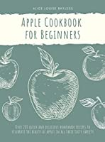 Apple Cookbook for Beginners: Over 200 quick and delicious homemade recipes to celebrate the beauty of apples in all their tasty variety