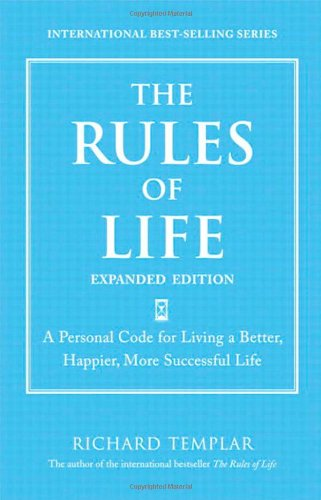 The Rules Of Life Expanded Edition A Personal Code For Living A Better Happier More Successful Life Richard Templars Rules