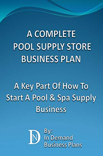 A Complete Pool Supply Store Business Plan: A Key Part Of How To Start A Pool & Spa Supply Business (English Edition)