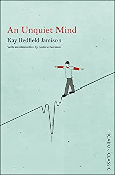 An Unquiet Mind: A Memoir of Moods and Madness (Picador Classic Book 4) by [Kay Redfield Jamison, Andrew Solomon]