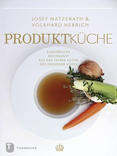 Produktküche - Europäische Kochkunst aus der feinen Küche des Dresdner Hofes (Land kulinarischer Tradition. Ernährungsgeschichte in Sachsen. Reihe A - Tradition für die Zukunft)