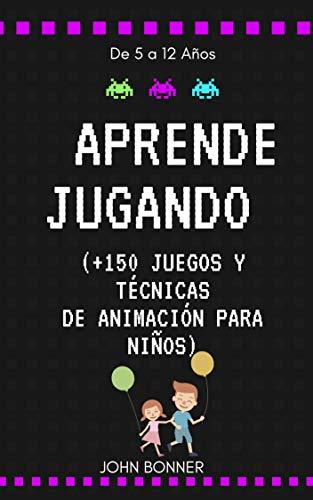 APRENDE JUGANDO: JUEGOS Y TÉCNICAS DE ANIMACIÓN PARA NIÑOS (+150 JUEGOS)