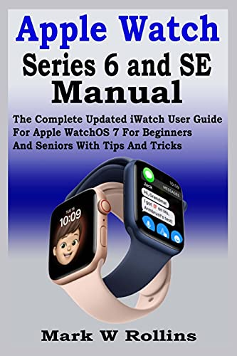 Apple Watch Series 6 and SE Manual: The Complete Updated iWatch User Guide For Apple WatchOS 7 For Beginners And Seniors With Tips And Tricks