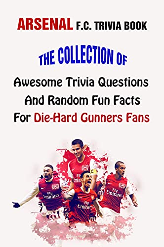 Arsenal F.C. Trivia Book: The Collection Of Awesome Trivia Questions And Random Fun Facts For Die-Hard Gunners Fans (English Edition)